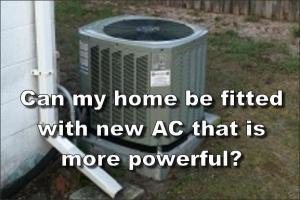 Can my home be fitted with new AC that is more powerful
